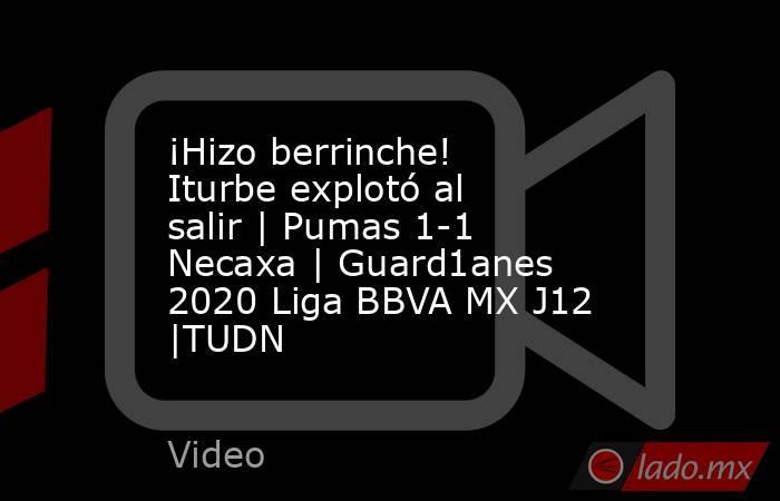 ¡Hizo berrinche! Iturbe explotó al salir | Pumas 1-1 Necaxa | Guard1anes 2020 Liga BBVA MX J12 |TUDN. Noticias en tiempo real