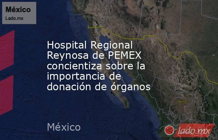 Hospital Regional Reynosa de PEMEX concientiza sobre la importancia de donación de órganos. Noticias en tiempo real