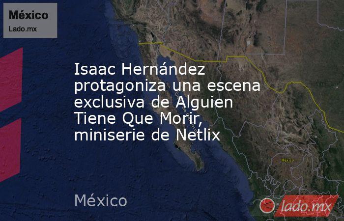 Isaac Hernández protagoniza una escena exclusiva de Alguien Tiene Que Morir, miniserie de Netlix. Noticias en tiempo real