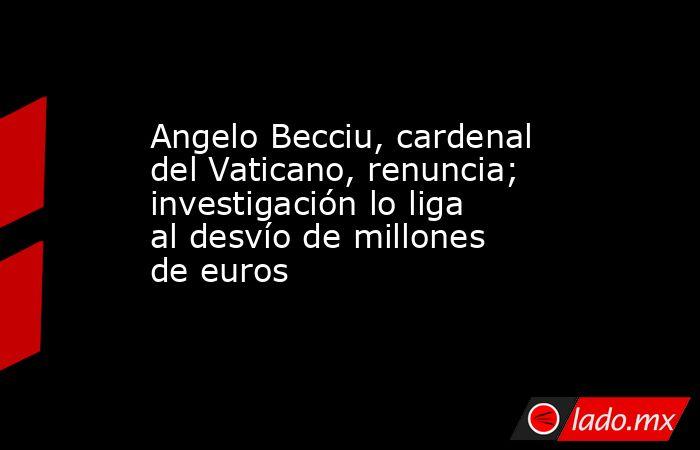 Angelo Becciu, cardenal del Vaticano, renuncia; investigación lo liga al desvío de millones de euros. Noticias en tiempo real