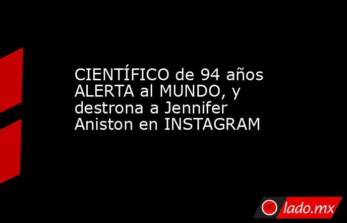 CIENTÍFICO de 94 años ALERTA al MUNDO, y destrona a Jennifer Aniston en INSTAGRAM. Noticias en tiempo real