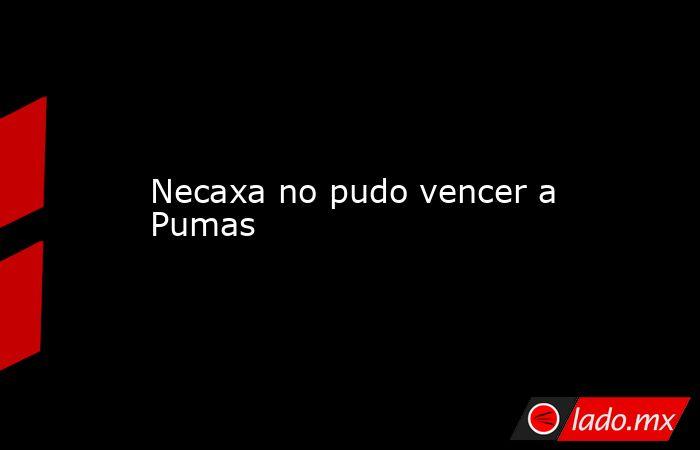 Necaxa no pudo vencer a Pumas. Noticias en tiempo real