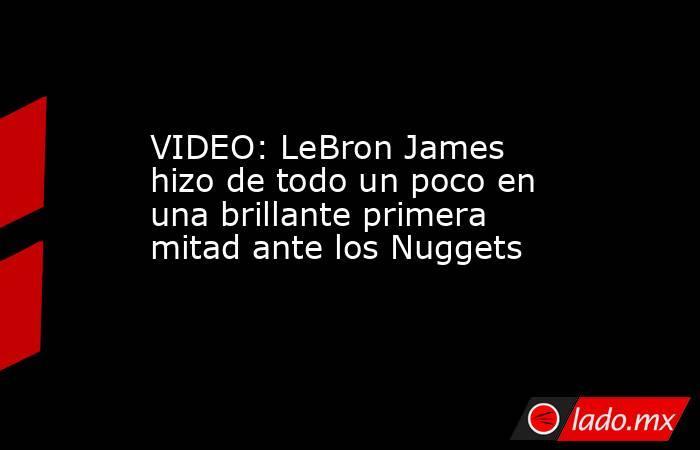 VIDEO: LeBron James hizo de todo un poco en una brillante primera mitad ante los Nuggets. Noticias en tiempo real