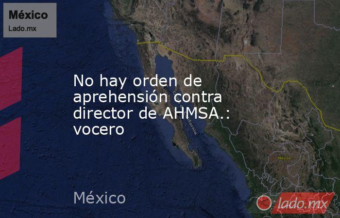 No hay orden de aprehensión contra director de AHMSA.: vocero. Noticias en tiempo real