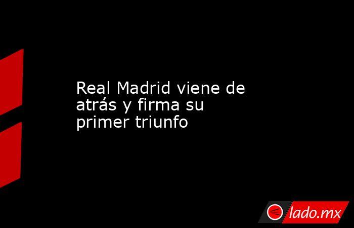 Real Madrid viene de atrás y firma su primer triunfo. Noticias en tiempo real