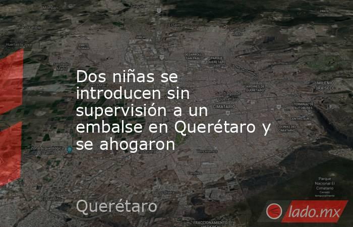 Dos niñas se introducen sin supervisión a un embalse en Querétaro y se ahogaron. Noticias en tiempo real