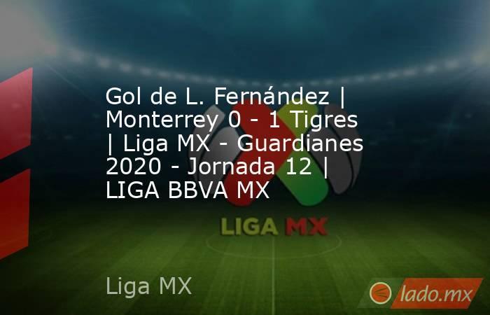 Gol de L. Fernández | Monterrey 0 - 1 Tigres | Liga MX - Guardianes 2020 - Jornada 12 | LIGA BBVA MX. Noticias en tiempo real
