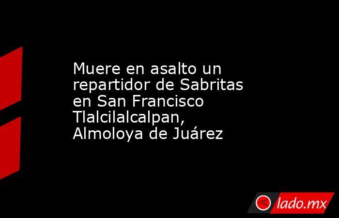 Muere en asalto un repartidor de Sabritas en San Francisco Tlalcilalcalpan, Almoloya de Juárez. Noticias en tiempo real