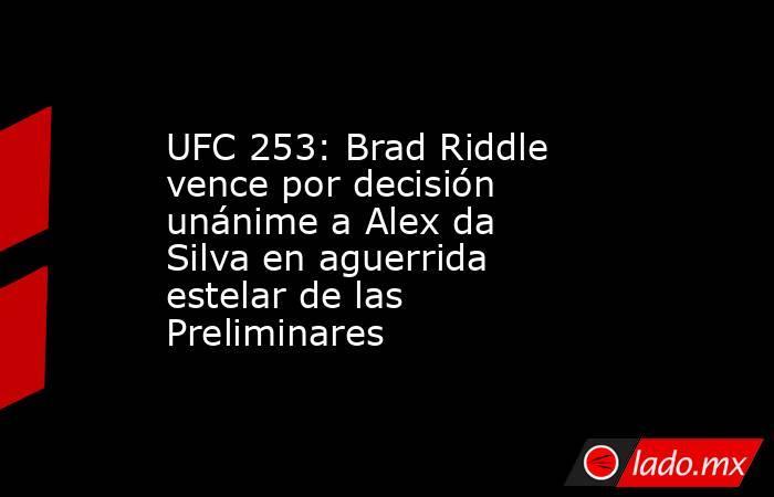 UFC 253: Brad Riddle vence por decisión unánime a Alex da Silva en aguerrida estelar de las Preliminares. Noticias en tiempo real