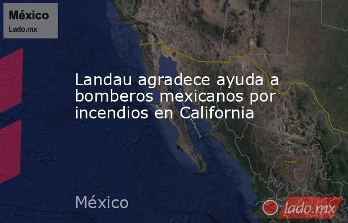 Landau agradece ayuda a bomberos mexicanos por incendios en California. Noticias en tiempo real
