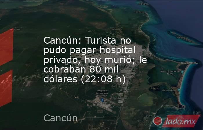 Cancún: Turista no pudo pagar hospital privado, hoy murió; le cobraban 80 mil dólares (22:08 h). Noticias en tiempo real