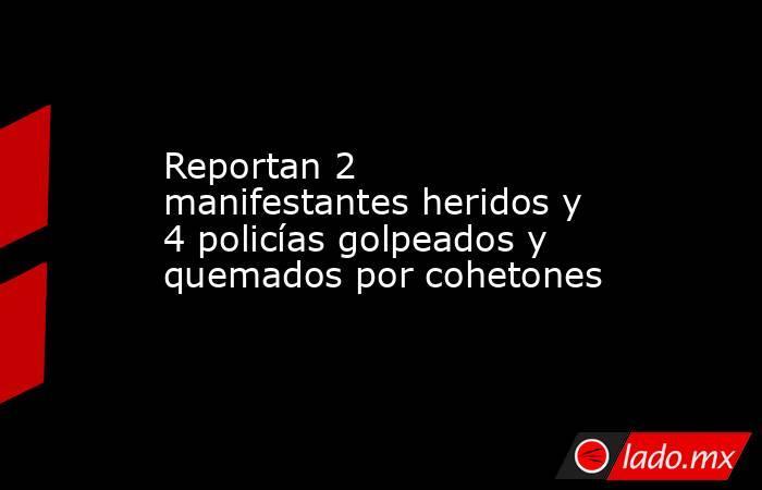 Reportan 2 manifestantes heridos y 4 policías golpeados y quemados por cohetones. Noticias en tiempo real