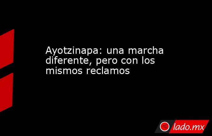 Ayotzinapa: una marcha diferente, pero con los mismos reclamos. Noticias en tiempo real