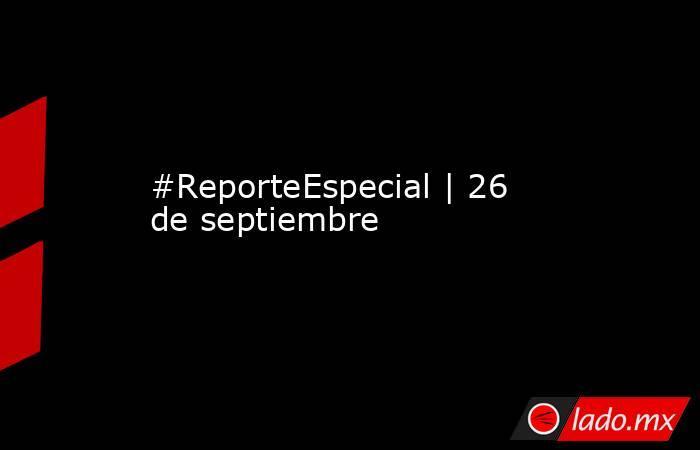 #ReporteEspecial   26 de septiembre. Noticias en tiempo real