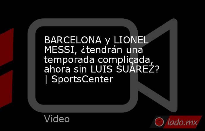 BARCELONA y LIONEL MESSI, ¿tendrán una temporada complicada, ahora sin LUIS SUÁREZ? | SportsCenter. Noticias en tiempo real