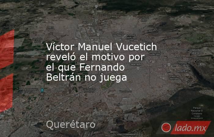 Víctor Manuel Vucetich reveló el motivo por el que Fernando Beltrán no juega. Noticias en tiempo real