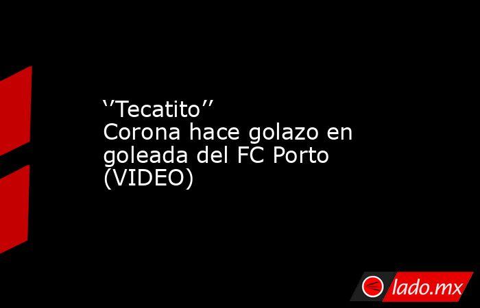''Tecatito'' Corona hace golazo en goleada del FC Porto (VIDEO). Noticias en tiempo real