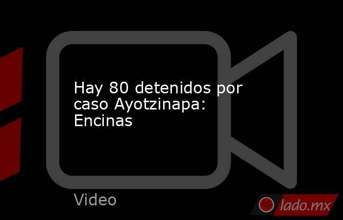 Hay 80 detenidos por caso Ayotzinapa: Encinas. Noticias en tiempo real