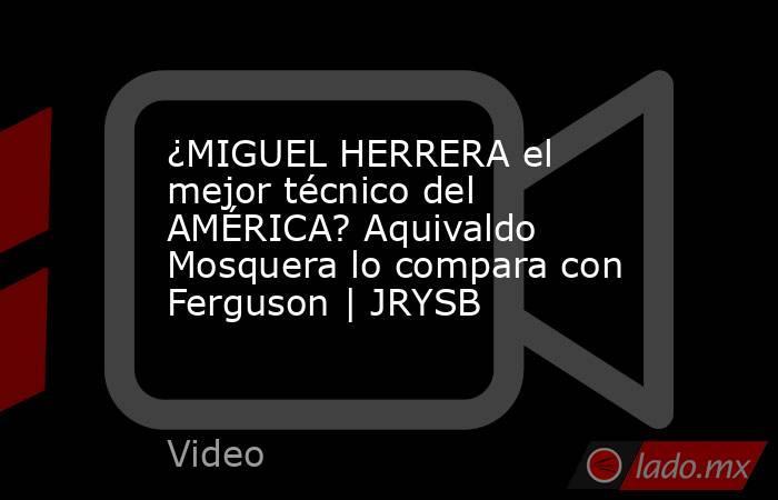 ¿MIGUEL HERRERA el mejor técnico del AMÉRICA? Aquivaldo Mosquera lo compara con Ferguson | JRYSB. Noticias en tiempo real