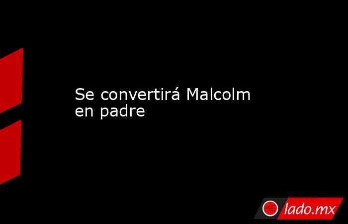 Se convertirá Malcolm en padre . Noticias en tiempo real