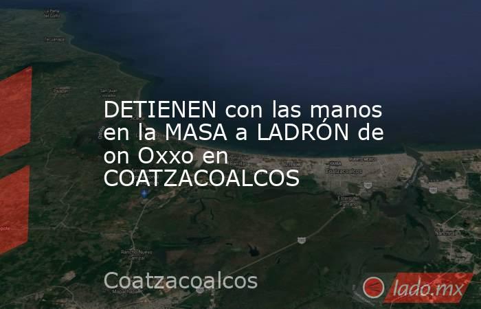 DETIENEN con las manos en la MASA a LADRÓN de on Oxxo en COATZACOALCOS. Noticias en tiempo real
