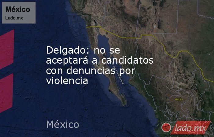 Delgado: no se aceptará a candidatos con denuncias por violencia. Noticias en tiempo real