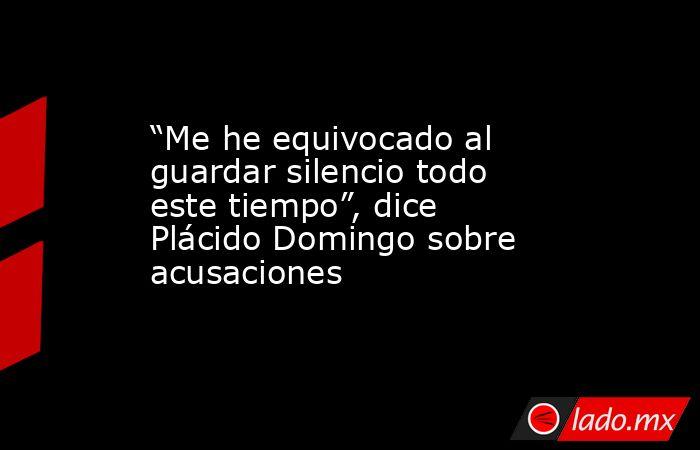 """""""Me he equivocado al guardar silencio todo este tiempo"""", dice Plácido Domingo sobre acusaciones. Noticias en tiempo real"""