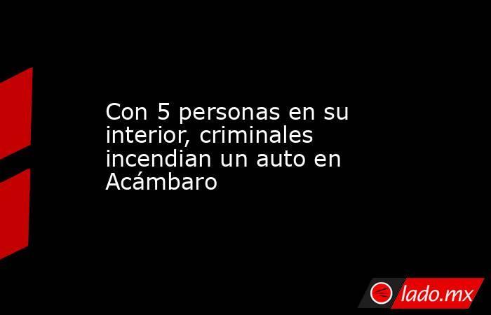 Con 5 personas en su interior, criminales incendian un auto en Acámbaro. Noticias en tiempo real