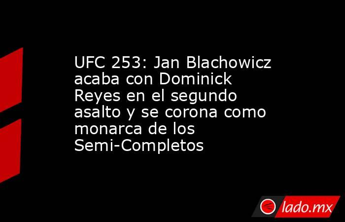 UFC 253: Jan Blachowicz acaba con Dominick Reyes en el segundo asalto y se corona como monarca de los Semi-Completos. Noticias en tiempo real