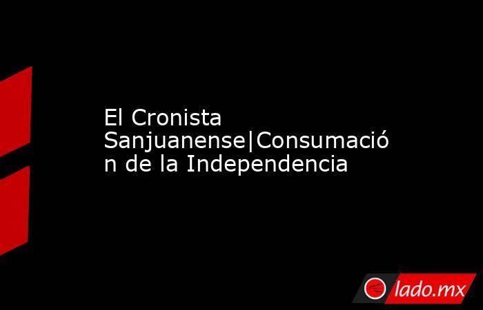 El Cronista Sanjuanense|Consumación de la Independencia. Noticias en tiempo real