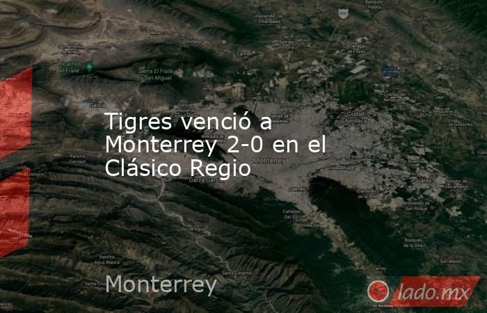 Tigres venció a Monterrey 2-0 en el Clásico Regio . Noticias en tiempo real