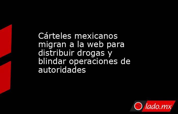 Cárteles mexicanos migran a la web para distribuir drogas y blindar operaciones de autoridades . Noticias en tiempo real