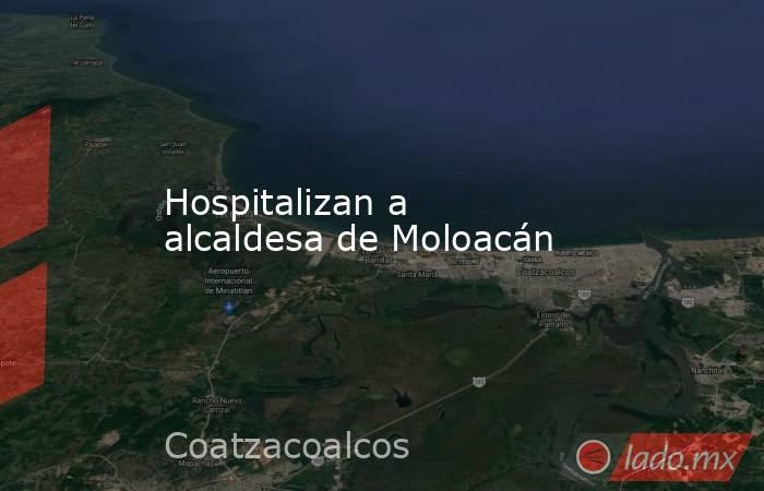 Hospitalizan a alcaldesa de Moloacán. Noticias en tiempo real
