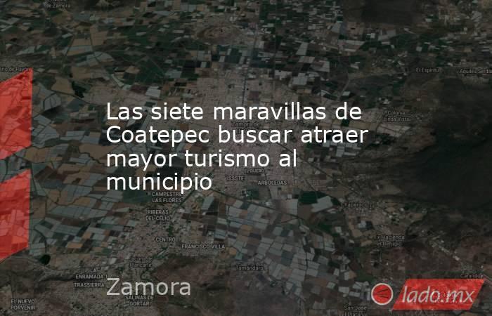 Las siete maravillas de Coatepec buscar atraer mayor turismo al municipio. Noticias en tiempo real