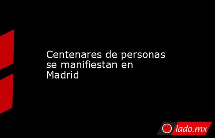 Centenares de personas se manifiestan en Madrid. Noticias en tiempo real