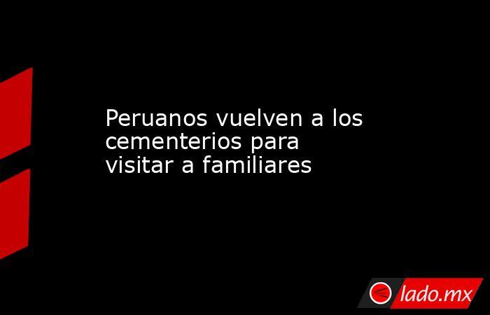 Peruanos vuelven a los cementerios para visitar a familiares. Noticias en tiempo real