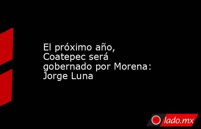 El próximo año, Coatepec será gobernado por Morena: Jorge Luna. Noticias en tiempo real