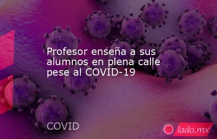 Profesor enseña a sus alumnos en plena calle pese al COVID-19. Noticias en tiempo real
