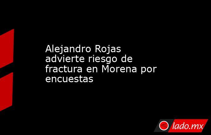 Alejandro Rojas advierte riesgo de fractura en Morena por encuestas. Noticias en tiempo real