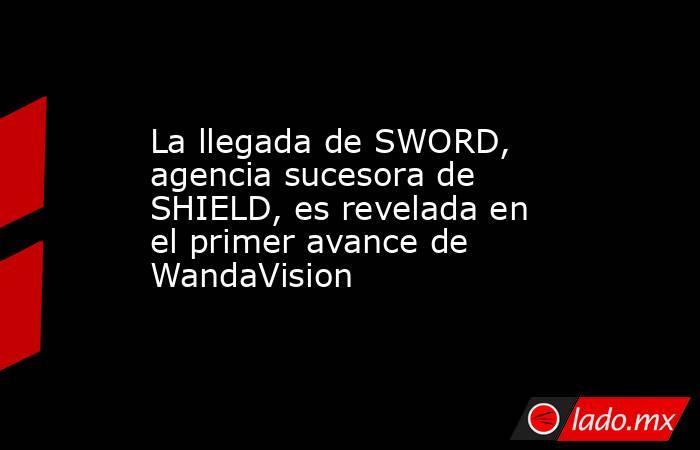 La llegada de SWORD, agencia sucesora de SHIELD, es revelada en el primer avance de WandaVision. Noticias en tiempo real