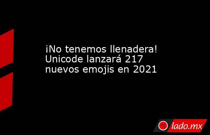 ¡No tenemos llenadera! Unicode lanzará 217 nuevos emojis en 2021. Noticias en tiempo real