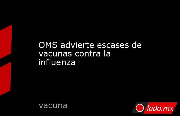 OMS advierte escases de vacunas contra la influenza. Noticias en tiempo real