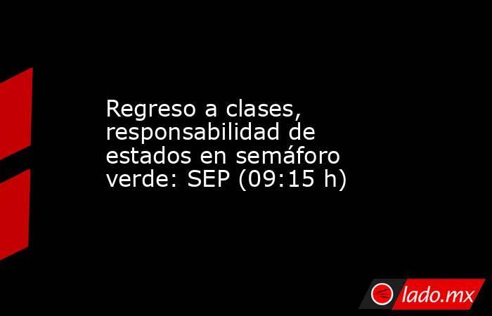 Regreso a clases, responsabilidad de estados en semáforo verde: SEP (09:15 h). Noticias en tiempo real