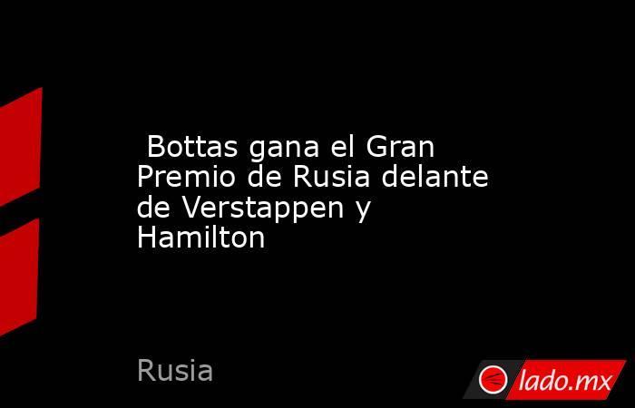 Bottas gana el Gran Premio de Rusia delante de Verstappen y Hamilton. Noticias en tiempo real