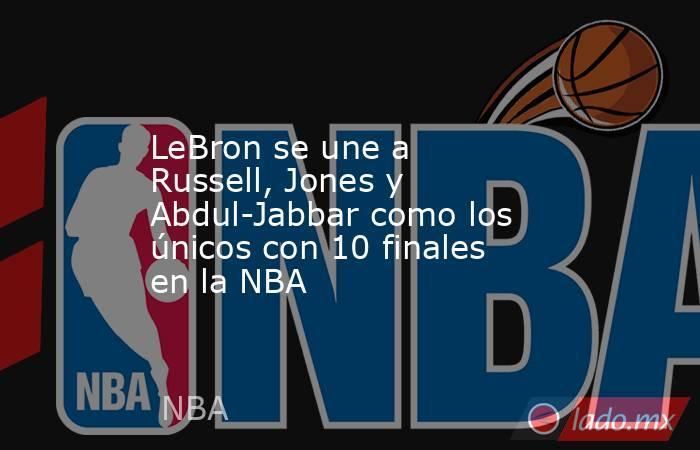 LeBron se une a Russell, Jones y Abdul-Jabbar como los únicos con 10 finales en la NBA. Noticias en tiempo real