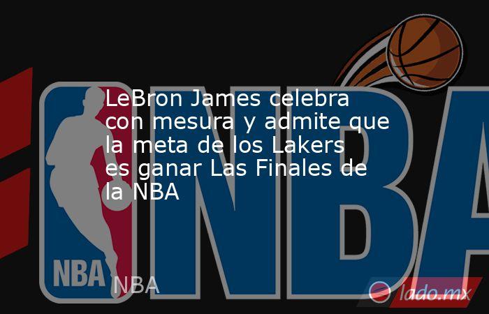 LeBron James celebra con mesura y admite que la meta de los Lakers es ganar Las Finales de la NBA. Noticias en tiempo real