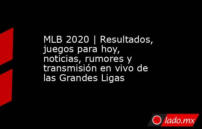 MLB 2020 | Resultados, juegos para hoy, noticias, rumores y transmisión en vivo de las Grandes Ligas. Noticias en tiempo real