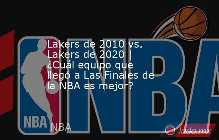 Lakers de 2010 vs. Lakers de 2020 | ¿Cuál equipo que llegó a Las Finales de la NBA es mejor?. Noticias en tiempo real
