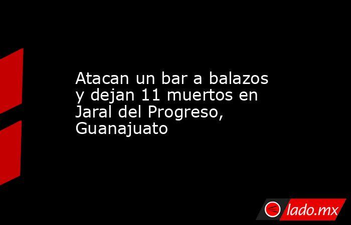 Atacan un bar a balazos y dejan 11 muertos en Jaral del Progreso, Guanajuato. Noticias en tiempo real