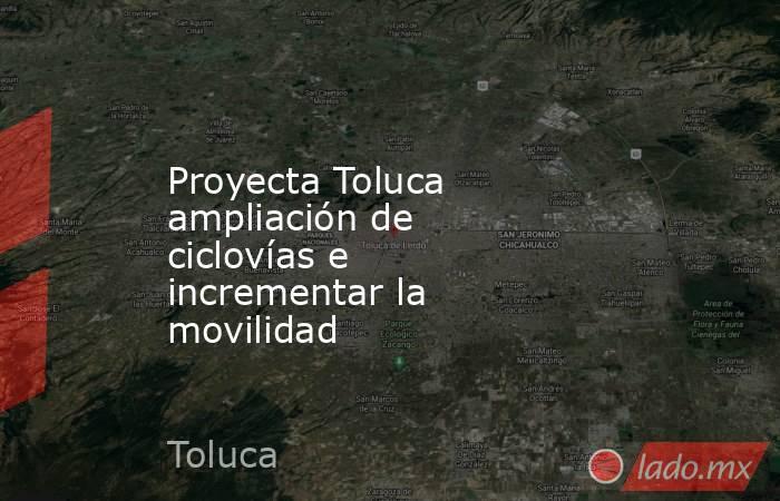 Proyecta Toluca ampliación de ciclovías e incrementar la movilidad. Noticias en tiempo real